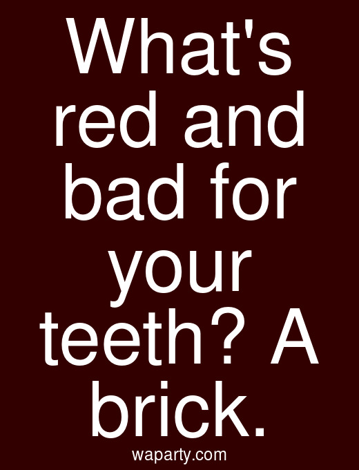 Whats red and bad for your teeth? A brick.