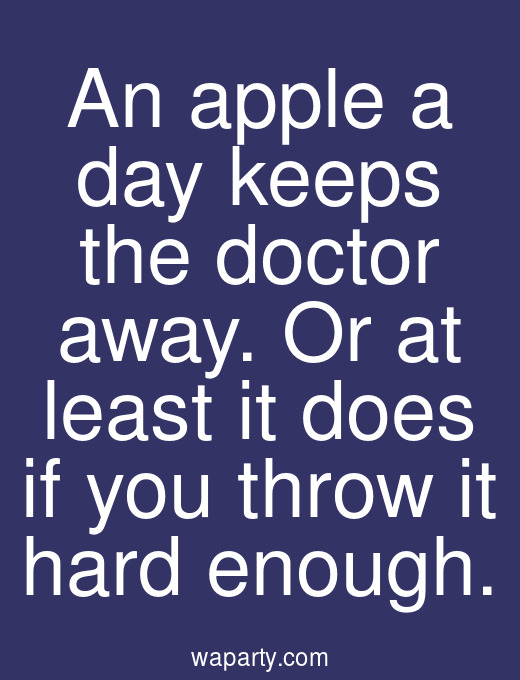 An apple a day keeps the doctor away. Or at least it does if you throw it hard enough.