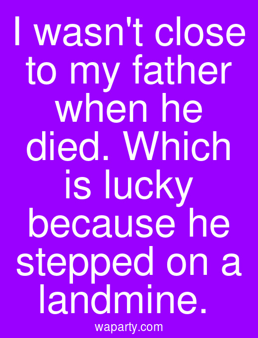 I wasnt close to my father when he died. Which is lucky because he stepped on a landmine.