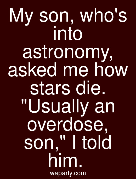 My son, whos into astronomy, asked me how stars die. Usually an overdose, son, I told him.