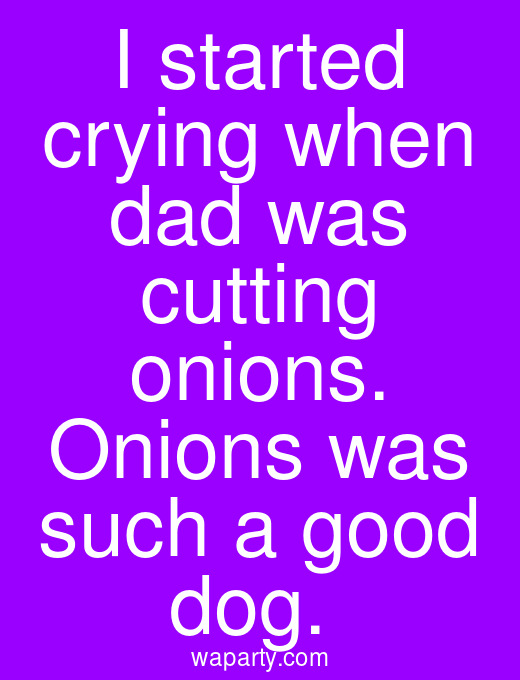 I started crying when dad was cutting onions. Onions was such a good dog.