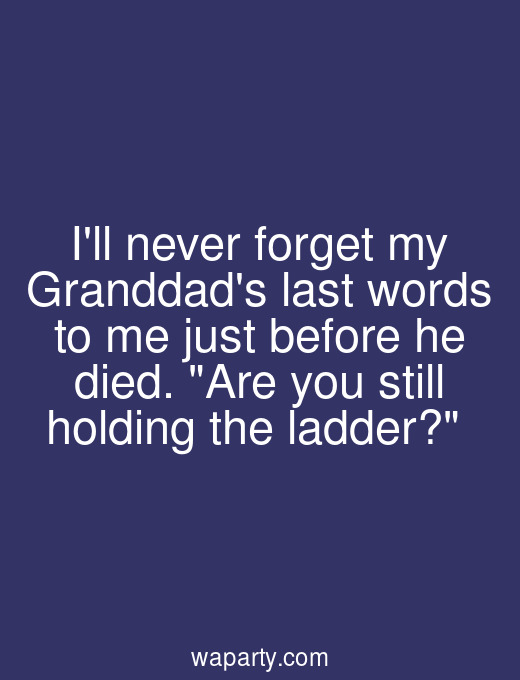 Ill never forget my Granddads last words to me just before he died. Are you still holding the ladder?