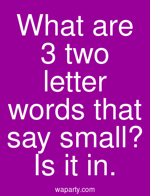 What are 3 two letter words that say small? Is it in.