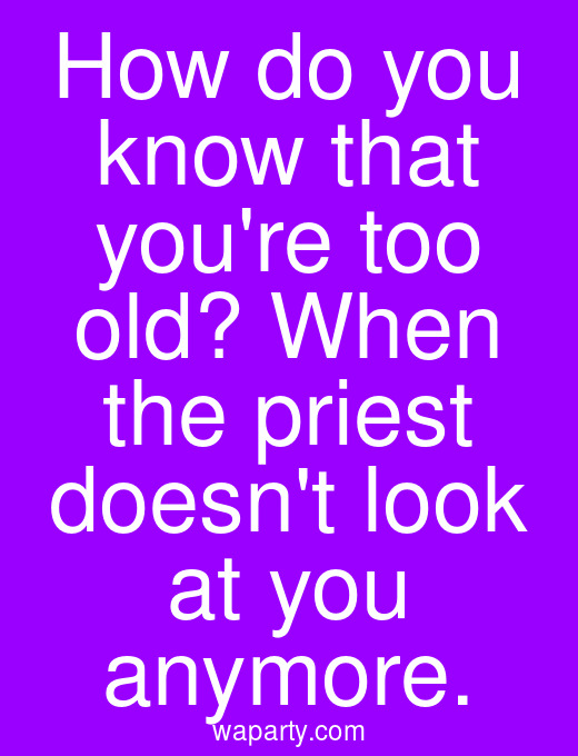 How do you know that youre too old? When the priest doesnt look at you anymore.