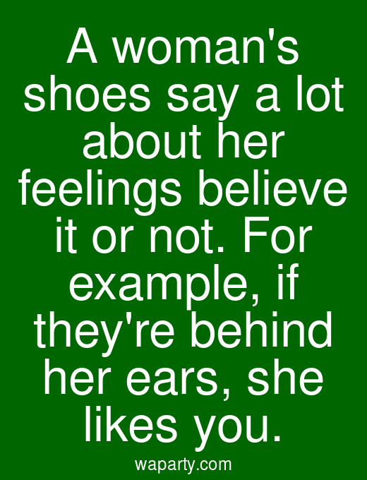 A womans shoes say a lot about her feelings believe it or not. For example, if theyre behind her ears, she likes you.