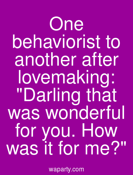 One behaviorist to another after lovemaking: Darling that was wonderful for you. How was it for me?