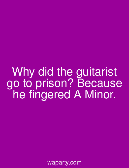 Why did the guitarist go to prison? Because he fingered A Minor.