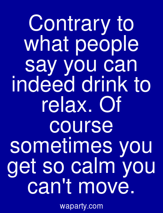 Contrary to what people say you can indeed drink to relax. Of course sometimes you get so calm you cant move.