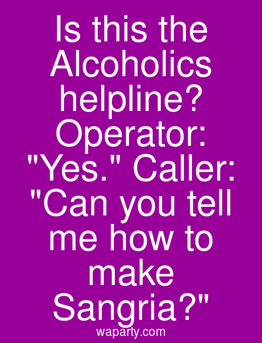 Is this the Alcoholics helpline? Operator: Yes. Caller: Can you tell me how to make Sangria?
