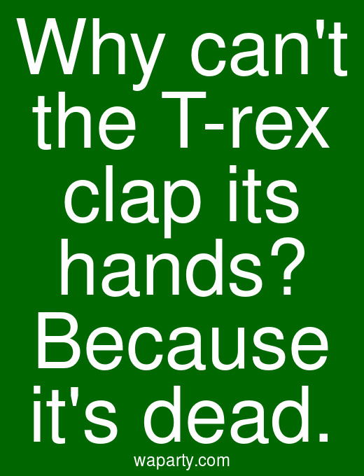 Why cant the T-rex clap its hands? Because its dead.