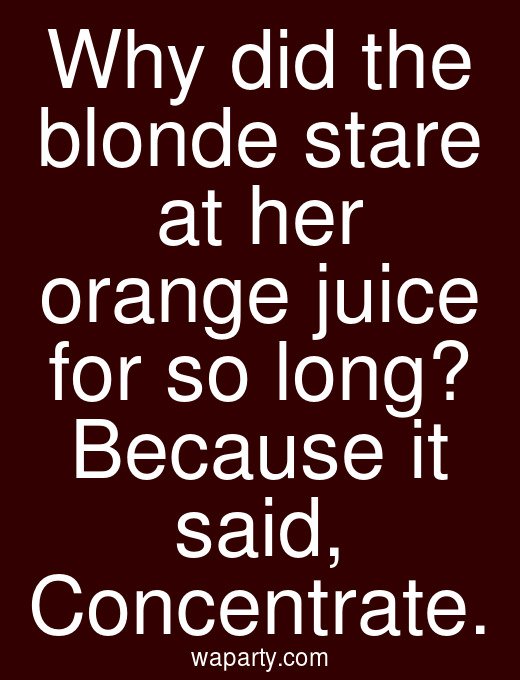 Why did the blonde stare at her orange juice for so long? Because it said, Concentrate.