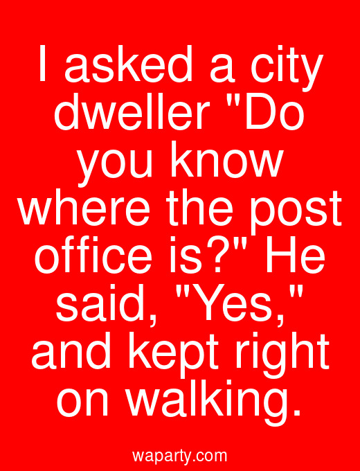I asked a city dweller Do you know where the post office is? He said, Yes, and kept right on walking.