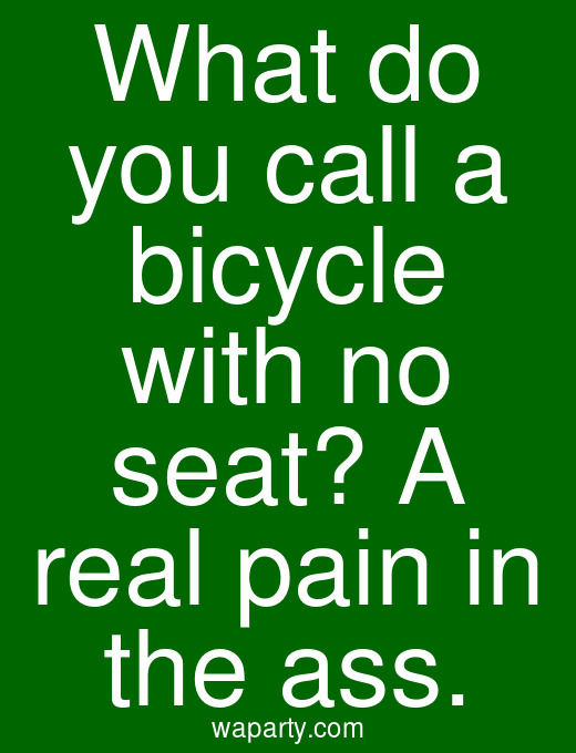 What do you call a bicycle with no seat? A real pain in the ass.