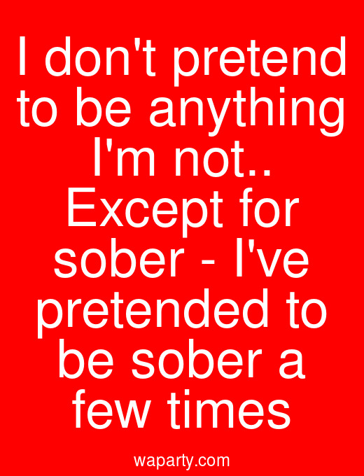 I dont pretend to be anything Im not.. Except for sober - Ive pretended to be sober a few times