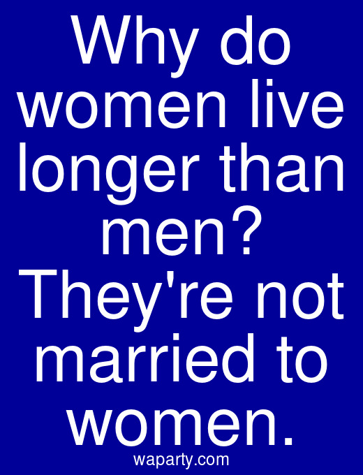 Why do women live longer than men? Theyre not married to women.