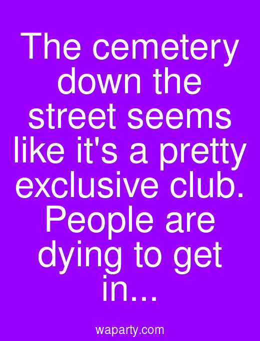 The cemetery down the street seems like its a pretty exclusive club. People are dying to get in...