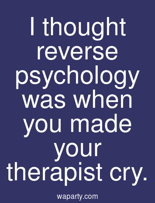 I thought reverse psychology was when you made your therapist cry.