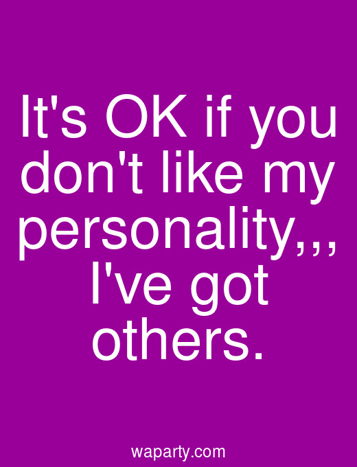 Its OK if you dont like my personality. Ive got others.