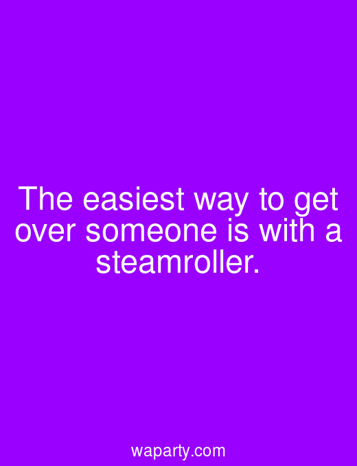 The easiest way to get over someone is with a steamroller.