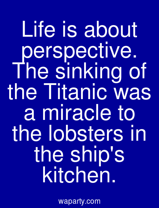 Life is about perspective. The sinking of the Titanic was a miracle to the lobsters in the ships kitchen.