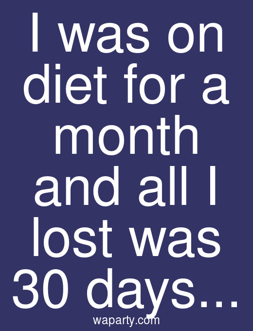 I was on diet for a month and all I lost was 30 days...