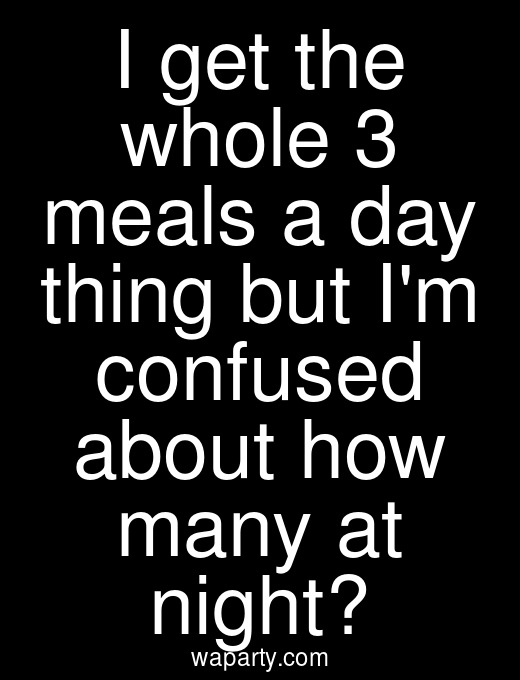I get the whole 3 meals a day thing but Im confused about how many at night?