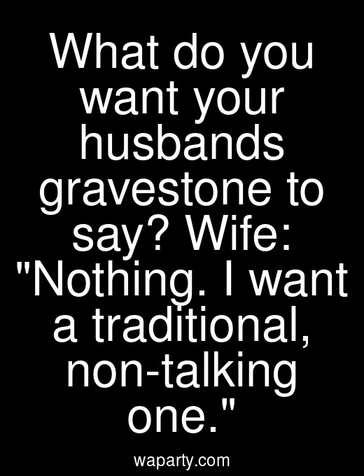 What do you want your husbands gravestone to say? Wife: Nothing. I want a traditional, non-talking one.
