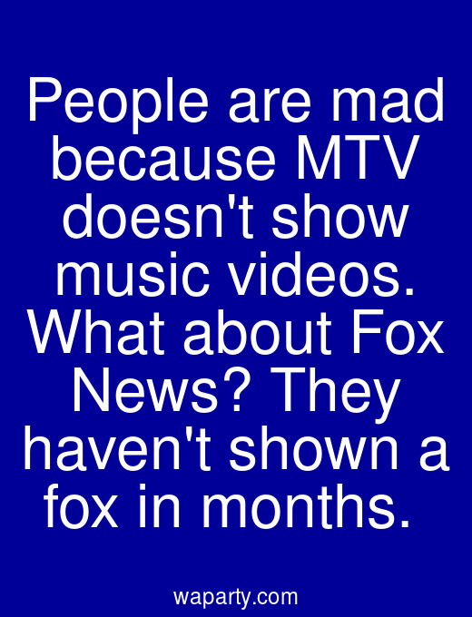 People are mad because MTV doesnt show music videos. What about Fox News? They havent shown a fox in months.
