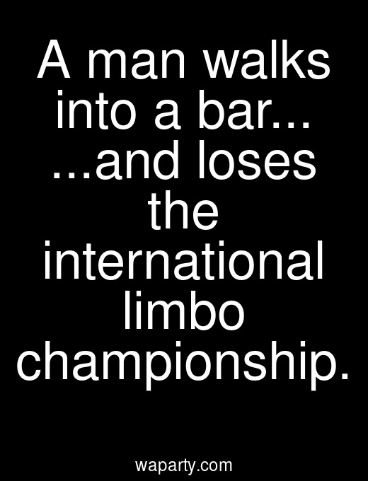 A man walks into a bar... ...and loses the international limbo championship.