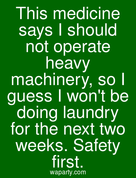 This medicine says I should not operate heavy machinery, so I guess I wont be doing laundry for the next two weeks. Safety first.