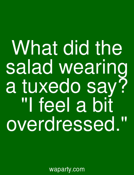 What did the salad wearing a tuxedo say? I feel a bit overdressed.