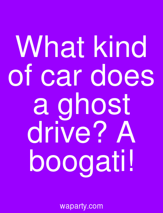 What kind of car does a ghost drive? A boogati!