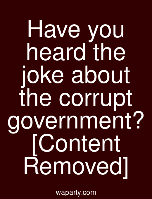 Have you heard the joke about the corrupt government? [Content Removed]