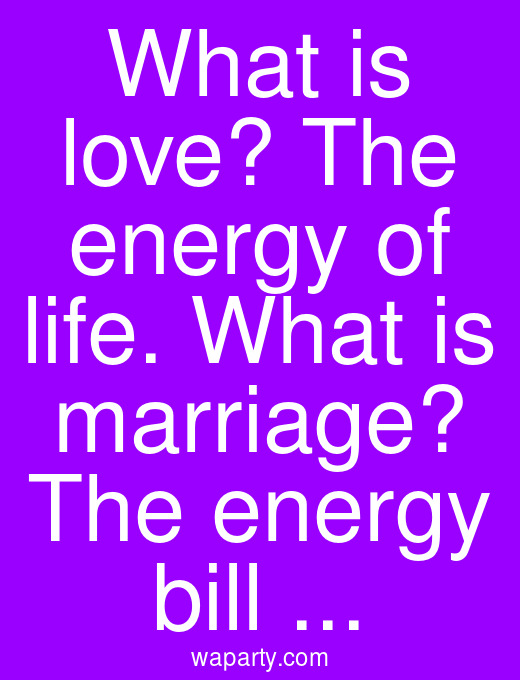 What is love? The energy of life. What is marriage? The energy bill ...