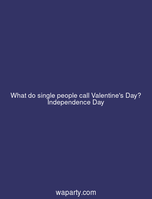 What do single people call Valentines Day? Independence Day