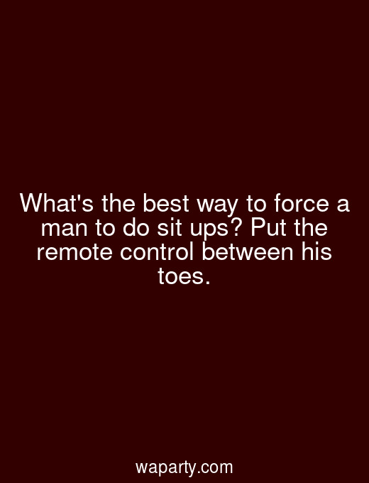 Whats the best way to force a man to do sit ups? Put the remote control between his toes.