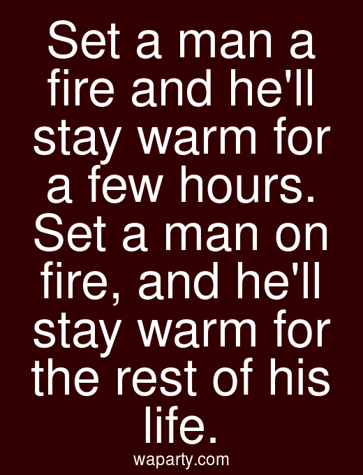 Set a man a fire and hell stay warm for a few hours. Set a man on fire, and hell stay warm for the rest of his life.