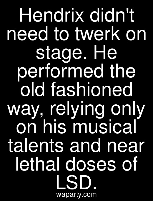 Hendrix didnt need to twerk on stage. He performed the old fashioned way, relying only on his musical talents and near lethal doses of LSD.