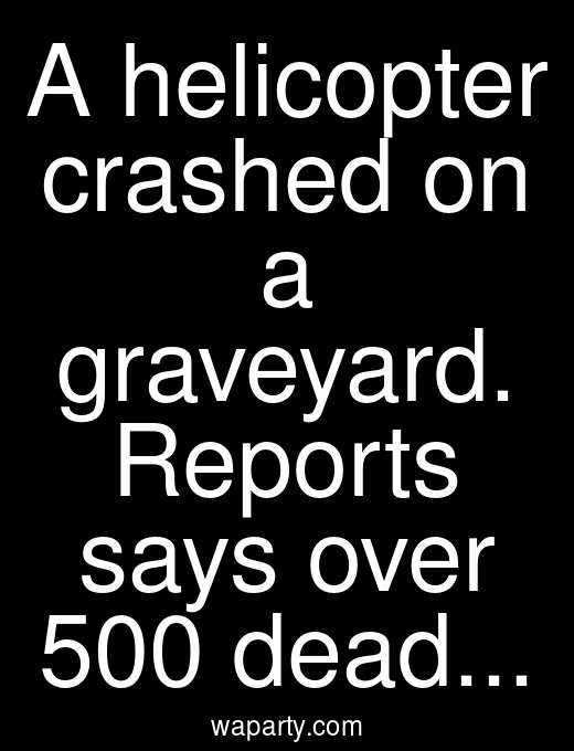 A helicopter crashed on a graveyard. Reports says over 500 dead...