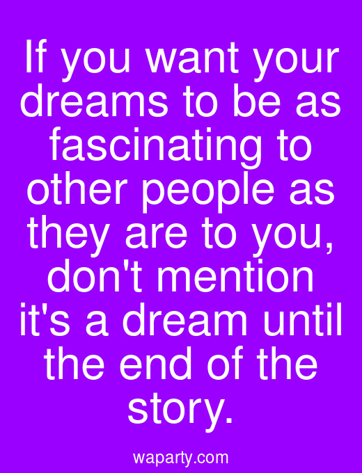 If you want your dreams to be as fascinating to other people as they are to you, dont mention its a dream until the end of the story.