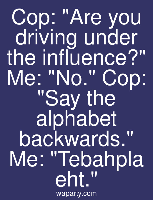 Cop: Are you driving under the influence? Me: No. Cop: Say the alphabet backwards. Me: Tebahpla eht.