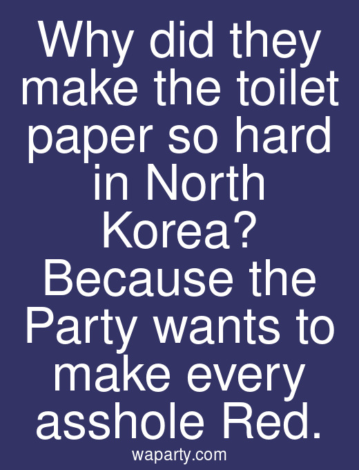Why did they make the toilet paper so hard in North Korea? Because the Party wants to make every asshole Red.