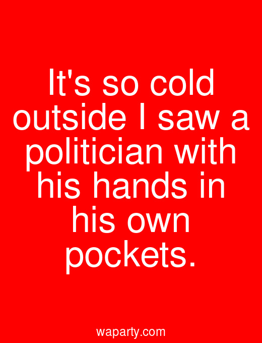 Its so cold outside I saw a politician with his hands in his own pockets.