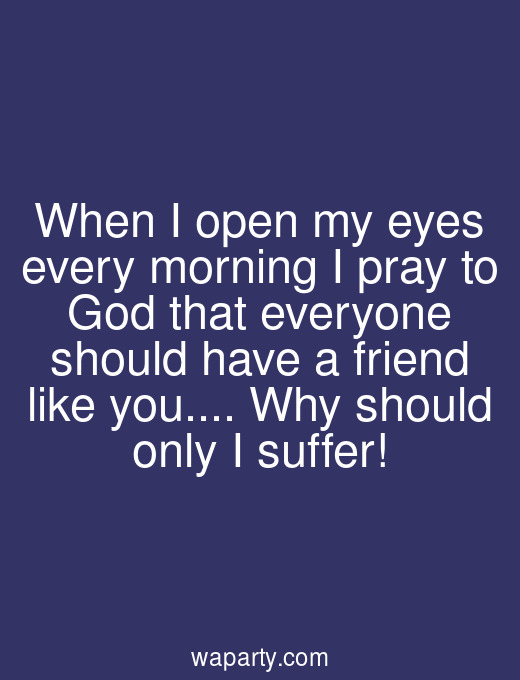 When I open my eyes every morning I pray to God that everyone should have a friend like you... Why should only I suffer!