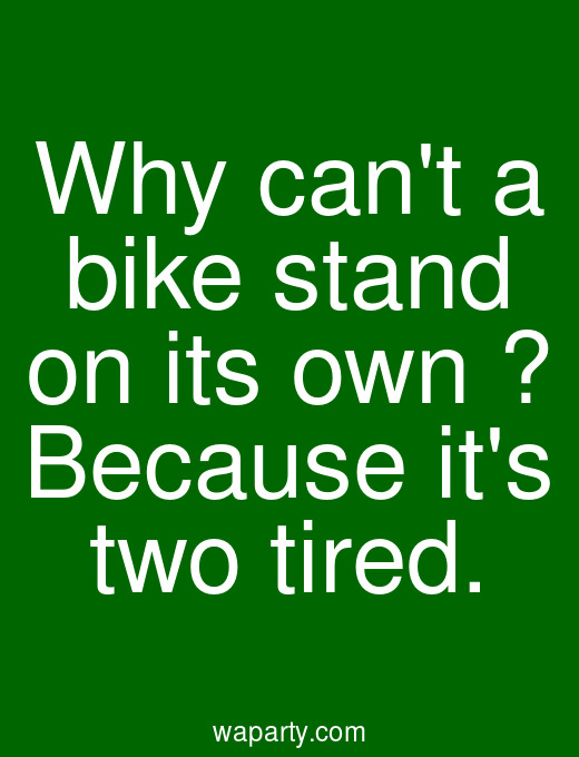 Why cant a bike stand on its own ? Because its two tired.