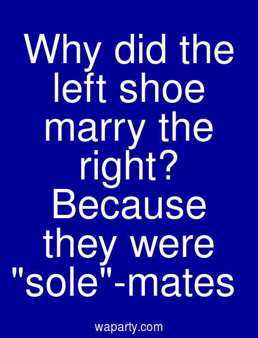 Why did the left shoe marry the right? Because they were sole-mates