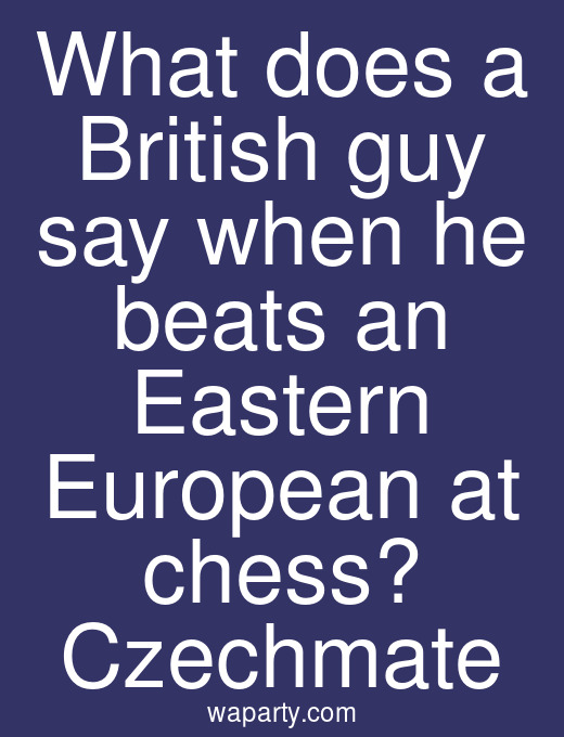 What does a British guy say when he beats an Eastern European at chess? Czechmate