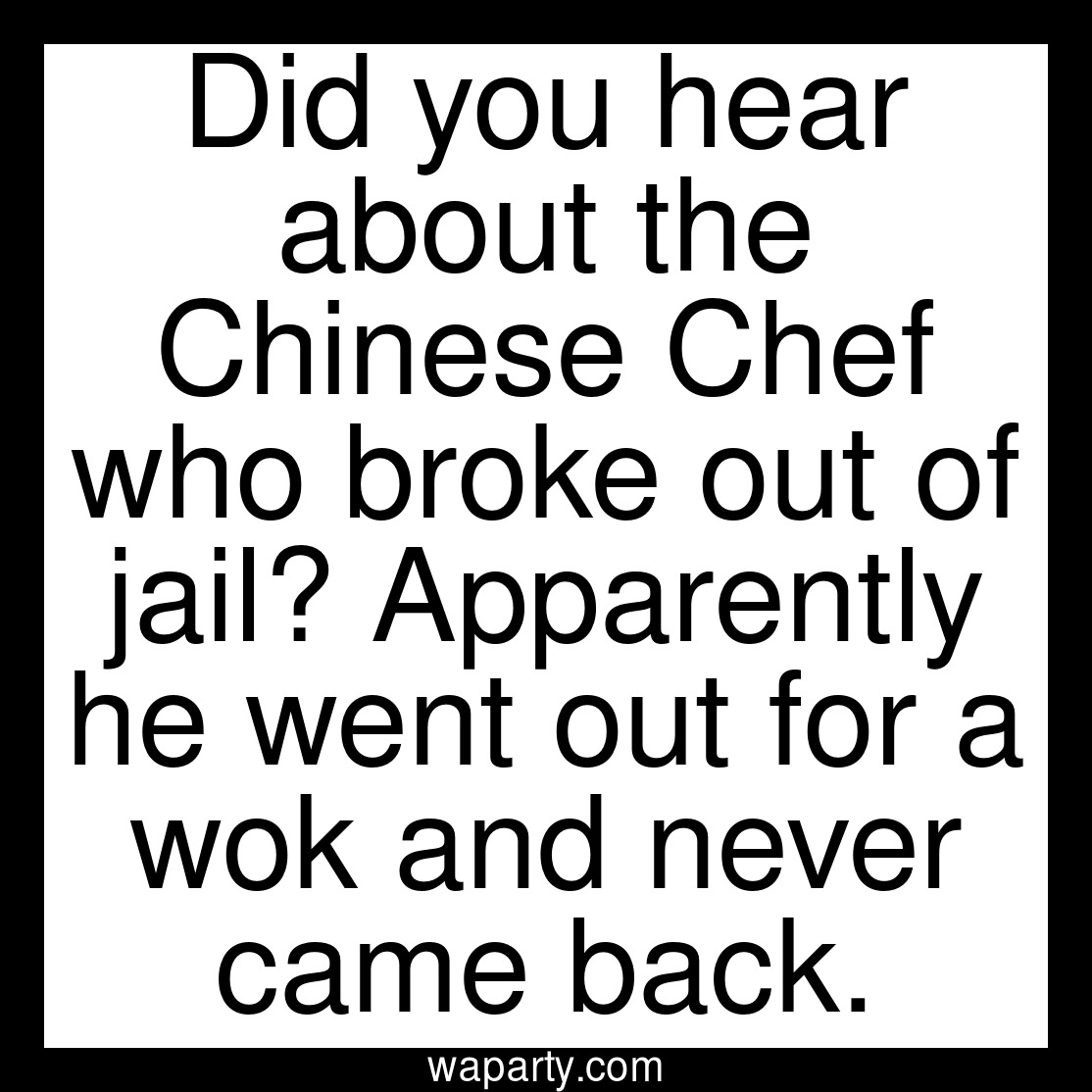 Did you hear about the Chinese Chef who broke out of jail? Apparently he went out for a wok and never came back.