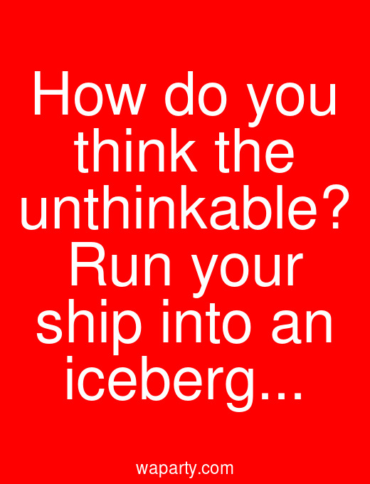 How do you think the unthinkable? Run your ship into an iceberg...