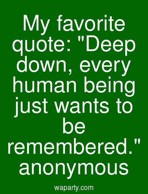 My favorite quote: Deep down, every human being just wants to be remembered. anonymous